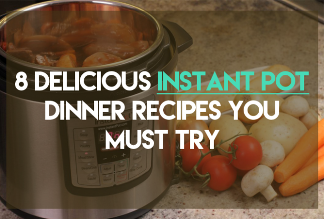 8 Delicious Instant Pot Dinner Recipes You Must Try