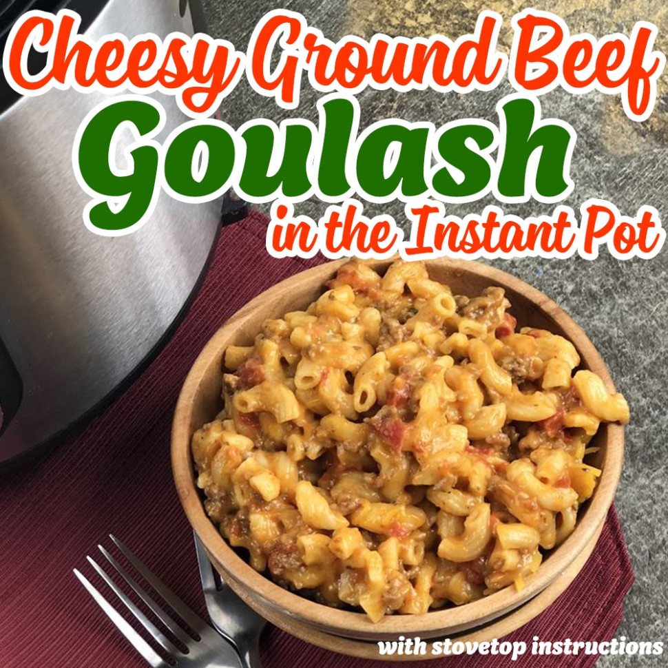Cheesy Ground Beef Goulash in the Instant Pot with Stovetop ...