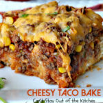 Cheesy Taco Bake – Can't Stay Out Of The Kitchen